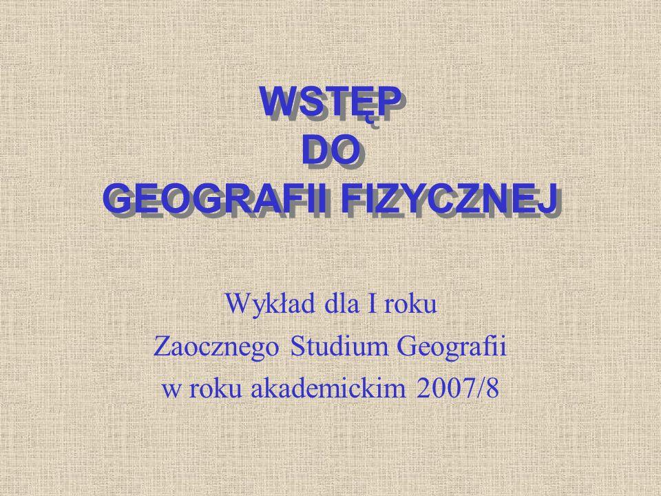 WSTĘP DO GEOGRAFII FIZYCZNEJ Wykład dla I roku Zaocznego Studium Geografii w roku akademickim 2007/8