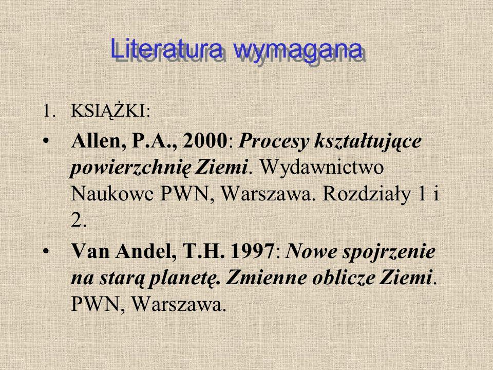 Literatura wymagana 1.KSIĄŻKI: Allen, P.A., 2000: Procesy kształtujące powierzchnię Ziemi. Wydawnictwo Naukowe PWN, Warszawa. Rozdziały 1 i 2. Van And
