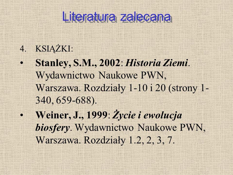 Literatura zalecana 4.KSIĄŻKI: Stanley, S.M., 2002: Historia Ziemi. Wydawnictwo Naukowe PWN, Warszawa. Rozdziały 1-10 i 20 (strony 1- 340, 659-688). W