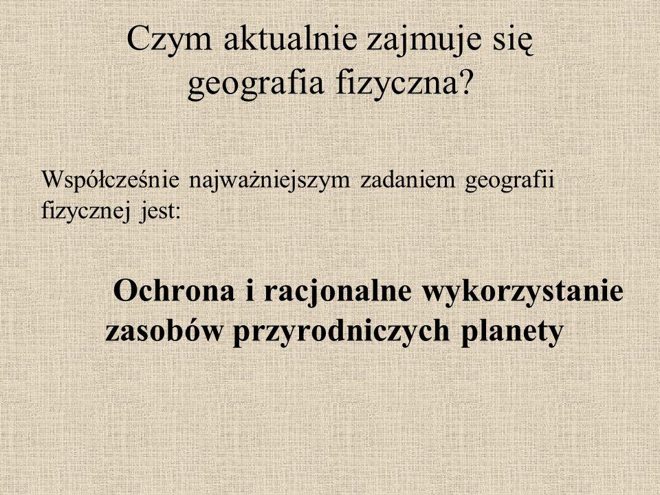 Czym aktualnie zajmuje się geografia fizyczna? Współcześnie najważniejszym zadaniem geografii fizycznej jest: Ochrona i racjonalne wykorzystanie zasob
