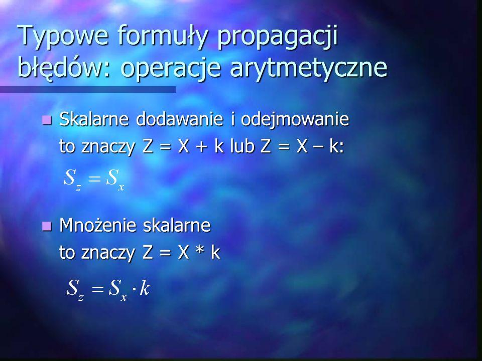 Typowe formuły propagacji błędów: operacje arytmetyczne Skalarne dodawanie i odejmowanie Skalarne dodawanie i odejmowanie to znaczy Z = X + k lub Z =