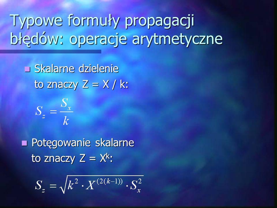 Typowe formuły propagacji błędów: operacje arytmetyczne Skalarne dzielenie Skalarne dzielenie to znaczy Z = X / k: Potęgowanie skalarne Potęgowanie sk