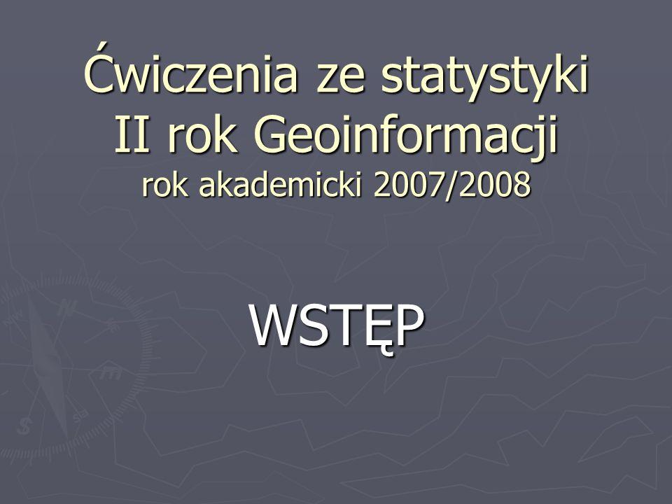 Ćwiczenia ze statystyki II rok Geoinformacji rok akademicki 2007/2008 WSTĘP