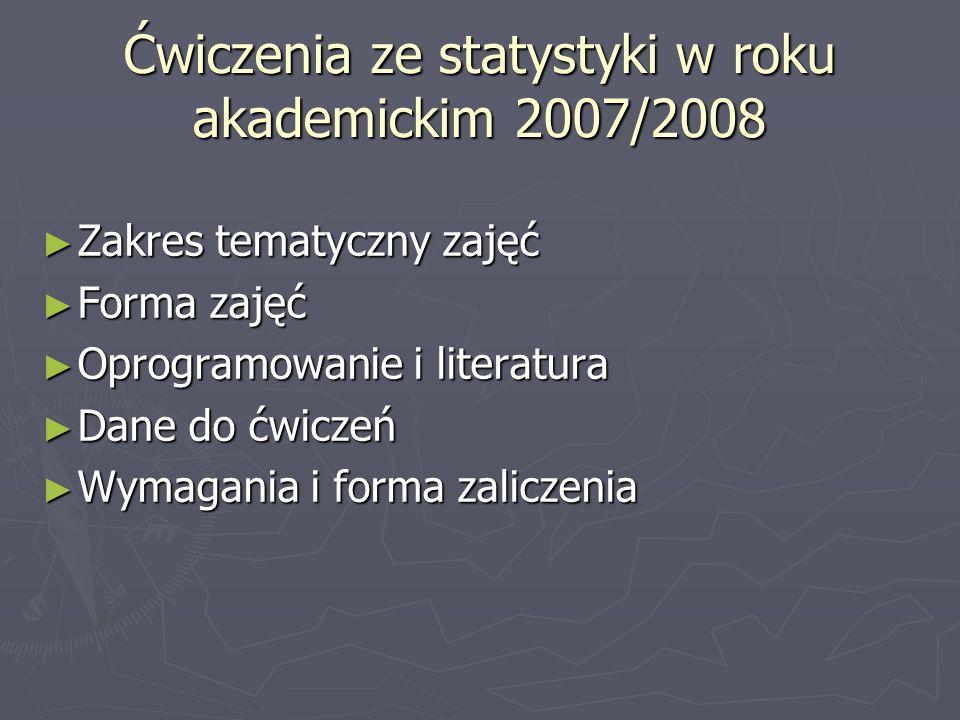 Ćwiczenia ze statystyki w roku akademickim 2007/2008 Zakres tematyczny zajęć Zakres tematyczny zajęć Forma zajęć Forma zajęć Oprogramowanie i literatura Oprogramowanie i literatura Dane do ćwiczeń Dane do ćwiczeń Wymagania i forma zaliczenia Wymagania i forma zaliczenia