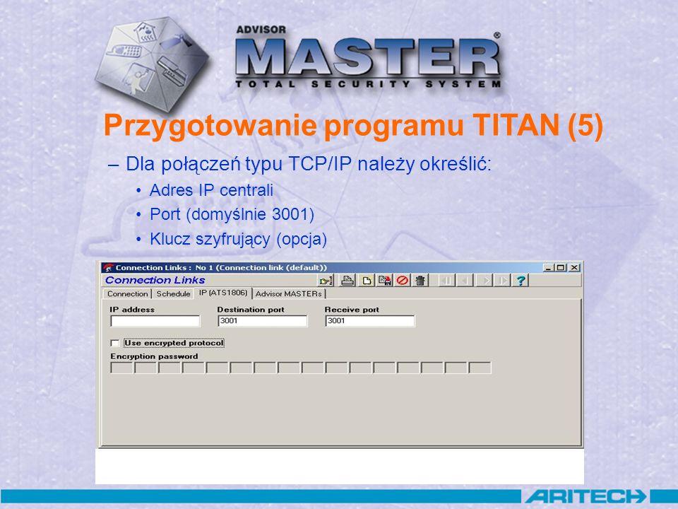 Przygotowanie programu TITAN (5) –Dla połączeń typu TCP/IP należy określić: Adres IP centrali Port (domyślnie 3001) Klucz szyfrujący (opcja)