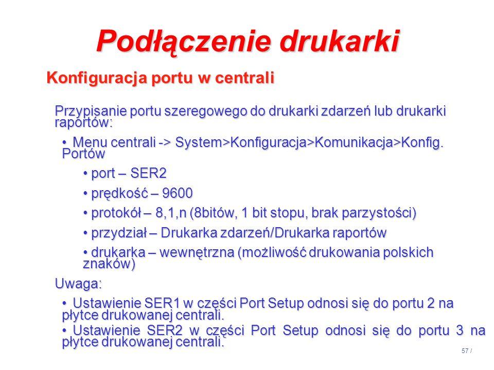 57 / Podłączenie drukarki Konfiguracja portu w centrali Przypisanie portu szeregowego do drukarki zdarzeń lub drukarki raportów: Menu centrali -> Syst