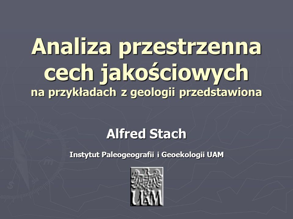 Analiza przestrzenna cech jakościowych na przykładach z geologii przedstawiona Alfred Stach Instytut Paleogeografii i Geoekologii UAM