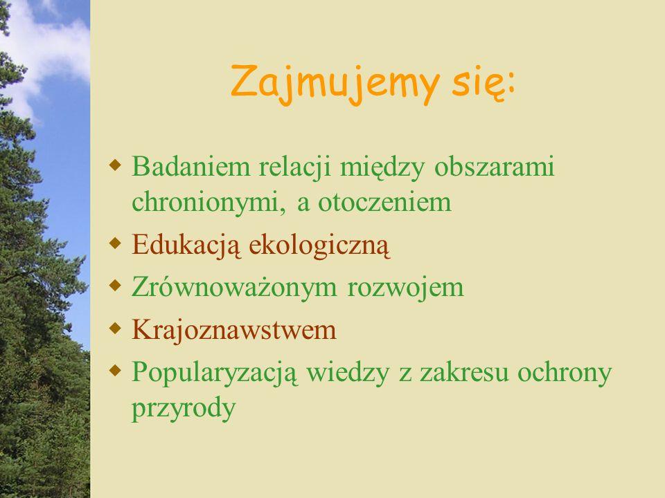 Zajmujemy się: Badaniem relacji między obszarami chronionymi, a otoczeniem Edukacją ekologiczną Zrównoważonym rozwojem Krajoznawstwem Popularyzacją wiedzy z zakresu ochrony przyrody