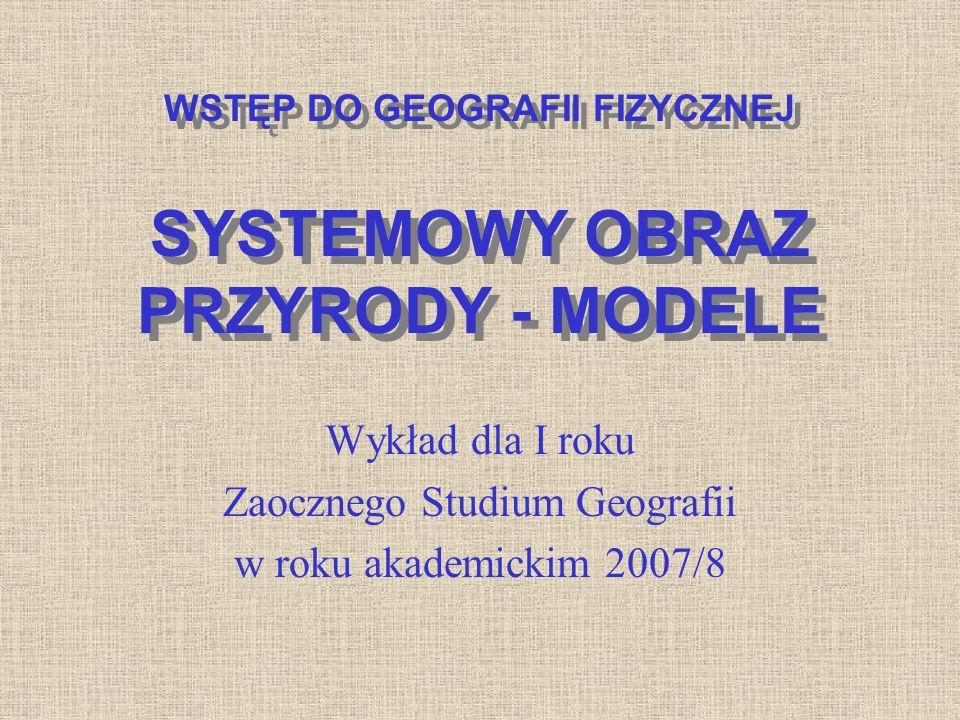 WSTĘP DO GEOGRAFII FIZYCZNEJ SYSTEMOWY OBRAZ PRZYRODY - MODELE Wykład dla I roku Zaocznego Studium Geografii w roku akademickim 2007/8