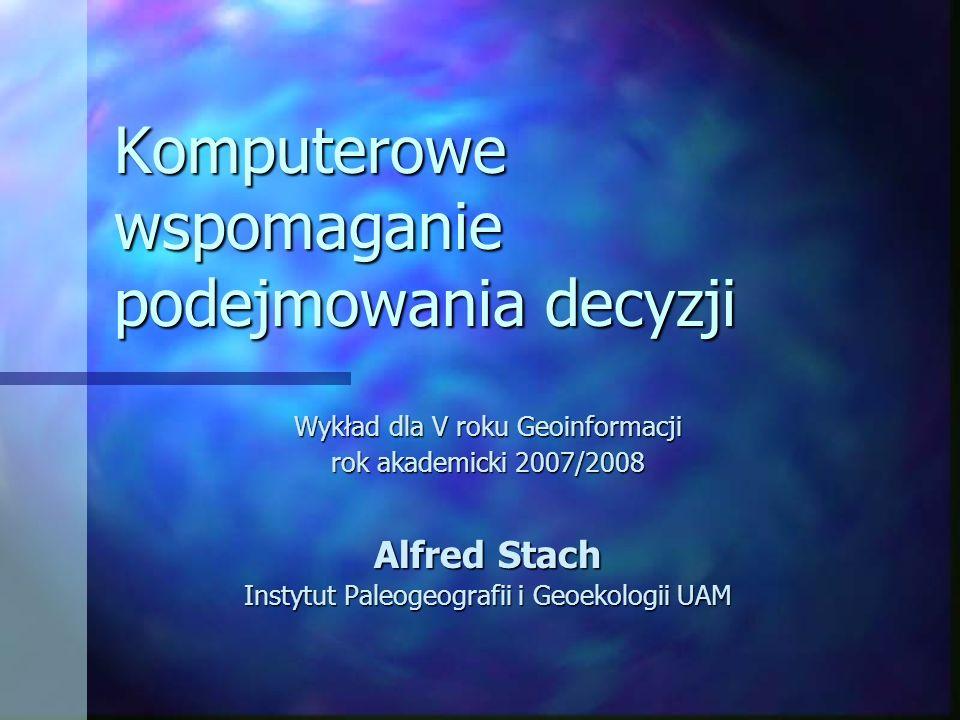 Komputerowe wspomaganie podejmowania decyzji Wykład dla V roku Geoinformacji rok akademicki 2007/2008 Alfred Stach Instytut Paleogeografii i Geoekolog