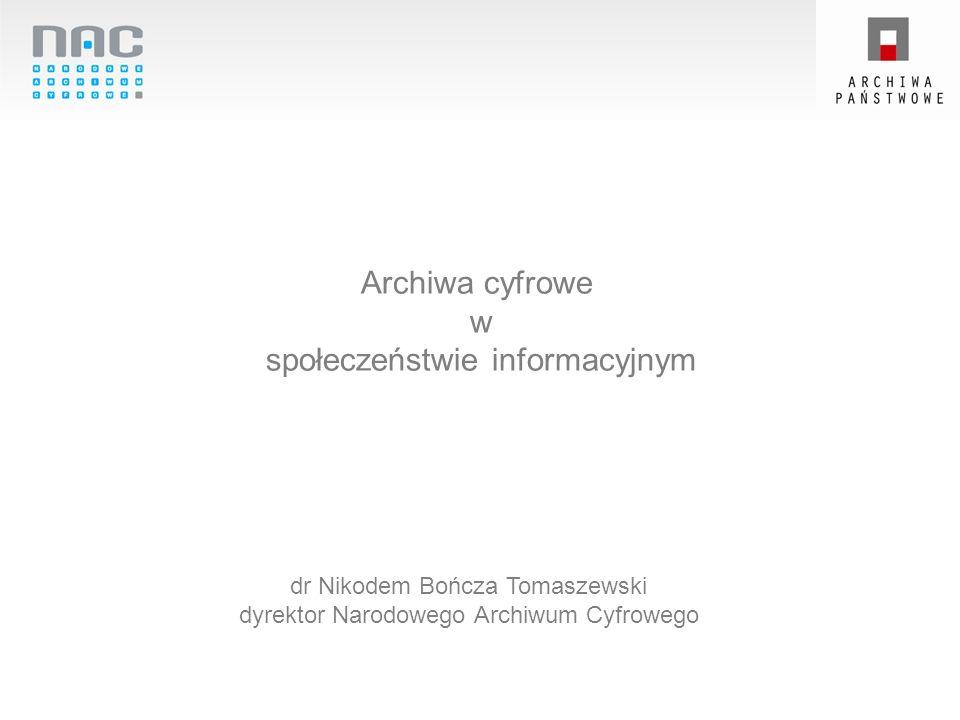 Archiwa cyfrowe w społeczeństwie informacyjnym dr Nikodem Bończa Tomaszewski dyrektor Narodowego Archiwum Cyfrowego