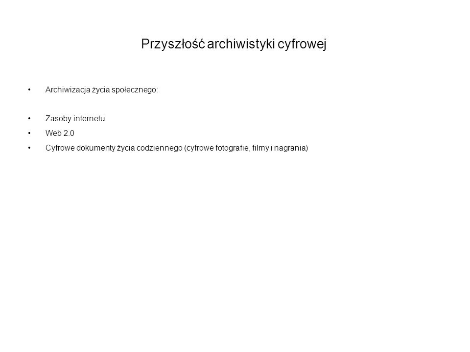 Przyszłość archiwistyki cyfrowej Archiwizacja życia społecznego: Zasoby internetu Web 2.0 Cyfrowe dokumenty życia codziennego (cyfrowe fotografie, fil