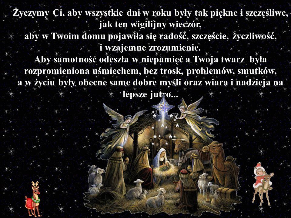 Życzymy Ci, aby wszystkie dni w roku były tak piękne i szczęśliwe, jak ten wigilijny wieczór, aby w Twoim domu pojawiła się radość, szczęście, życzliw