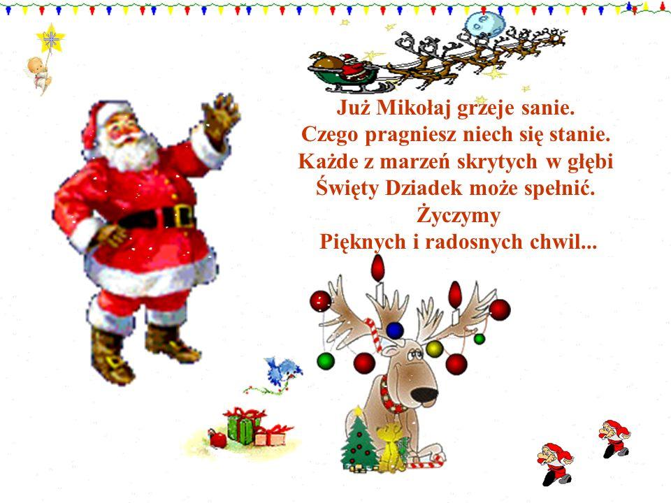Już Mikołaj grzeje sanie. Czego pragniesz niech się stanie. Każde z marzeń skrytych w głębi Święty Dziadek może spełnić. Życzymy Pięknych i radosnych