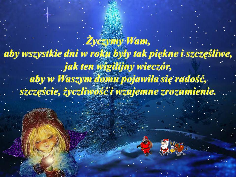 Życzymy Wam, aby wszystkie dni w roku były tak piękne i szczęśliwe, jak ten wigilijny wieczór, aby w Waszym domu pojawiła się radość, szczęście, życzliwość i wzajemne zrozumienie.