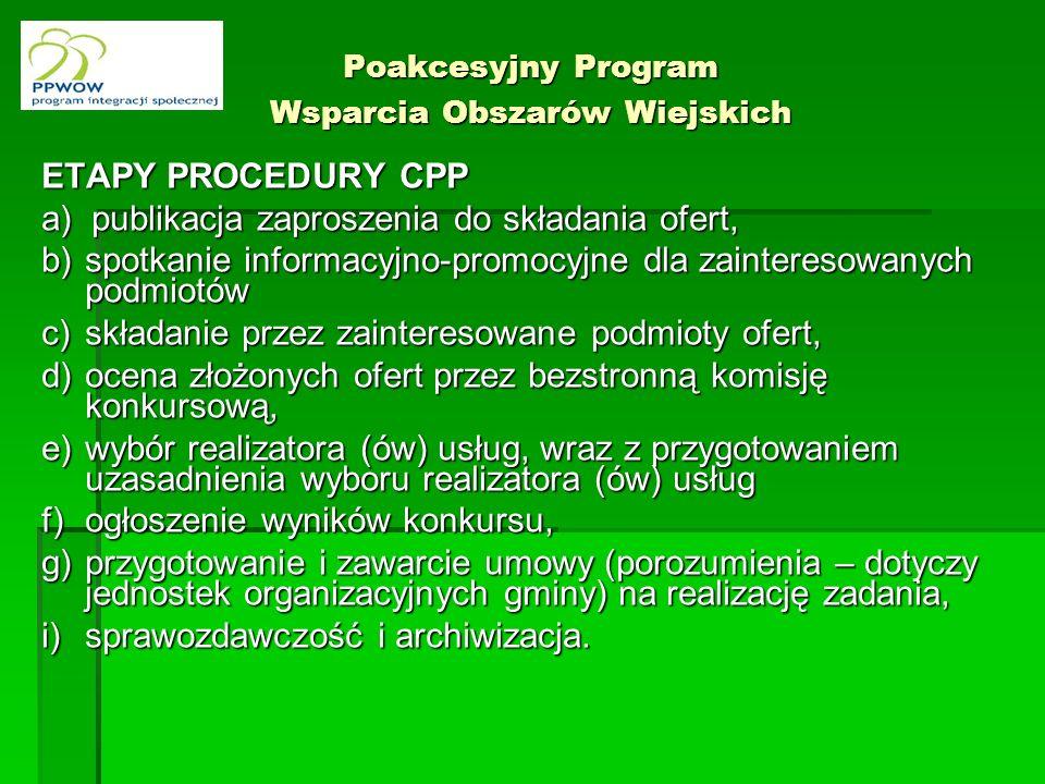 Poakcesyjny Program Wsparcia Obszarów Wiejskich ETAPY PROCEDURY CPP a) publikacja zaproszenia do składania ofert, b)spotkanie informacyjno-promocyjne dla zainteresowanych podmiotów c)składanie przez zainteresowane podmioty ofert, d)ocena złożonych ofert przez bezstronną komisję konkursową, e)wybór realizatora (ów) usług, wraz z przygotowaniem uzasadnienia wyboru realizatora (ów) usług f)ogłoszenie wyników konkursu, g)przygotowanie i zawarcie umowy (porozumienia – dotyczy jednostek organizacyjnych gminy) na realizację zadania, i)sprawozdawczość i archiwizacja.