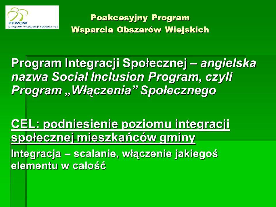 Poakcesyjny Program Wsparcia Obszarów Wiejskich Program Integracji Społecznej – angielska nazwa Social Inclusion Program, czyli Program Włączenia Społecznego CEL: podniesienie poziomu integracji społecznej mieszkańców gminy Integracja – scalanie, włączenie jakiegoś elementu w całość