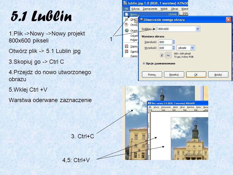 5.1 Lublin 1.Plik ->Nowy ->Nowy projekt 800x600 pikseli Otwórz plik -> 5.1 Lublin jpg 3.Skopiuj go -> Ctrl C 4.Przejdz do nowo utworzonego obrazu 5.Wklej Ctrl +V Warstwa oderwane zaznaczenie 1 3.