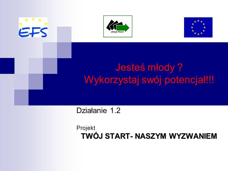 Jesteś młody Wykorzystaj swój potencjał!!! Działanie 1.2 Projekt TWÓJ START- NASZYM WYZWANIEM