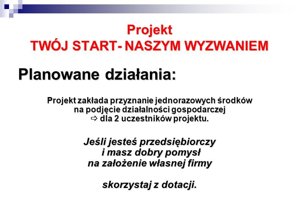 Projekt TWÓJ START- NASZYM WYZWANIEM Planowane działania: Projekt zakłada przyznanie jednorazowych środków na podjęcie działalności gospodarczej dla 2 uczestników projektu.