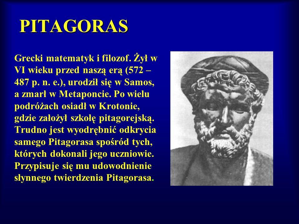 PITAGORAS Grecki matematyk i filozof. Żył w VI wieku przed naszą erą (572 – 487 p. n. e.), urodził się w Samos, a zmarł w Metaponcie. Po wielu podróża
