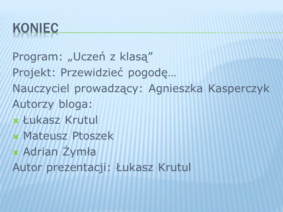 Program: Uczeń z klasą Projekt: Przewidzieć pogodę… Nauczyciel prowadzący: Agnieszka Kasperczyk Autorzy bloga: Łukasz Krutul Mateusz Ptoszek Adrian Ży