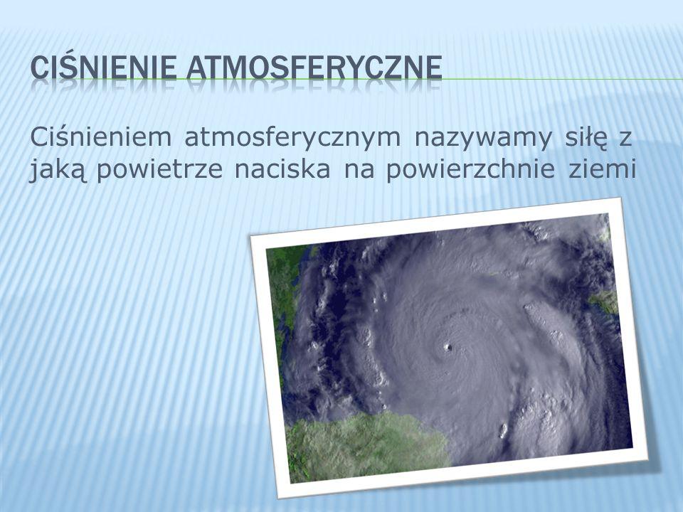 Ciśnieniem atmosferycznym nazywamy siłę z jaką powietrze naciska na powierzchnie ziemi