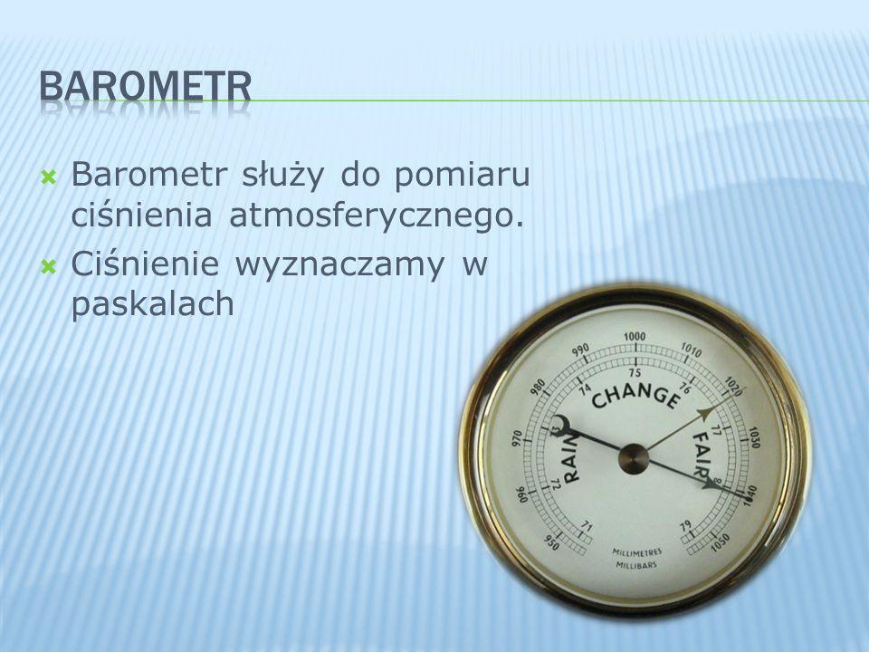 Barometr służy do pomiaru ciśnienia atmosferycznego. Ciśnienie wyznaczamy w paskalach