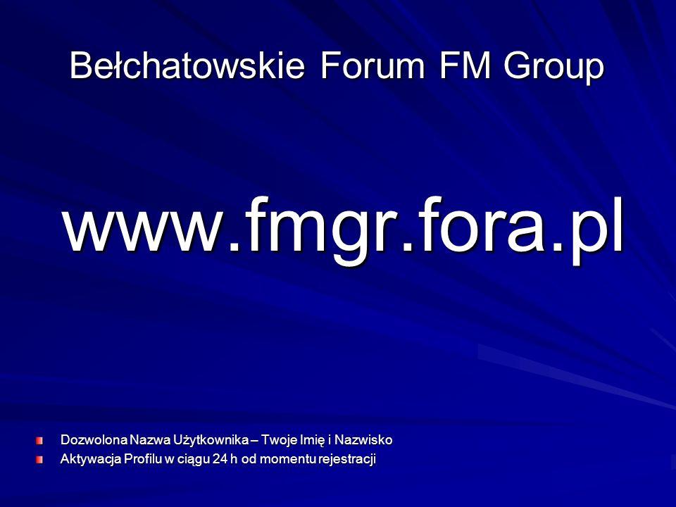 www.fmgr.fora.pl Dozwolona Nazwa Użytkownika – Twoje Imię i Nazwisko Aktywacja Profilu w ciągu 24 h od momentu rejestracji Bełchatowskie Forum FM Grou