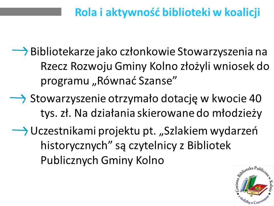 Rola i aktywność biblioteki w koalicji Bibliotekarze jako członkowie Stowarzyszenia na Rzecz Rozwoju Gminy Kolno złożyli wniosek do programu Równać Szanse Stowarzyszenie otrzymało dotację w kwocie 40 tys.