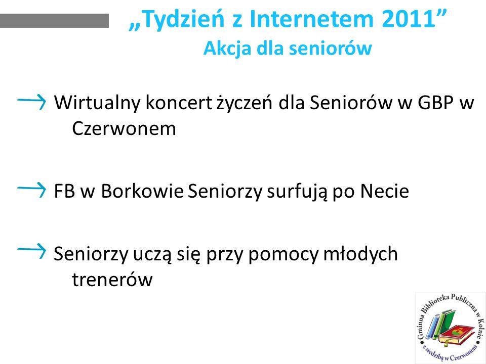 Tydzień z Internetem 2011 Akcja dla seniorów Wirtualny koncert życzeń dla Seniorów w GBP w Czerwonem FB w Borkowie Seniorzy surfują po Necie Seniorzy uczą się przy pomocy młodych trenerów