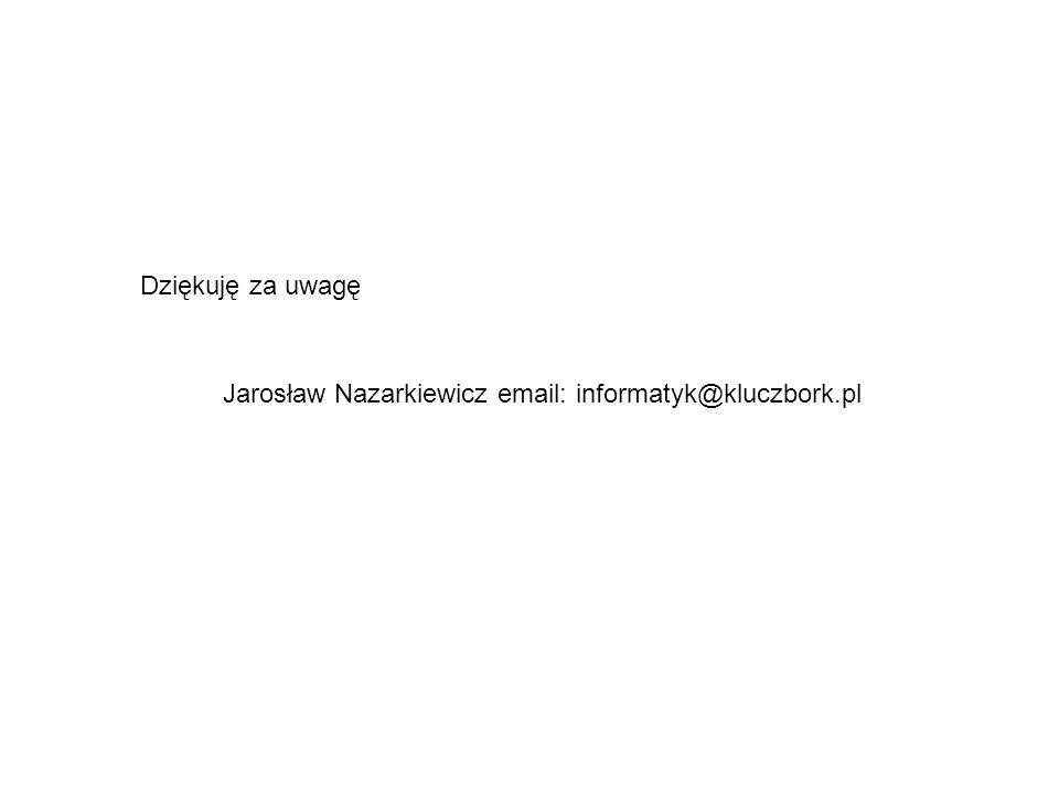 Dziękuję za uwagę Jarosław Nazarkiewicz email: informatyk@kluczbork.pl