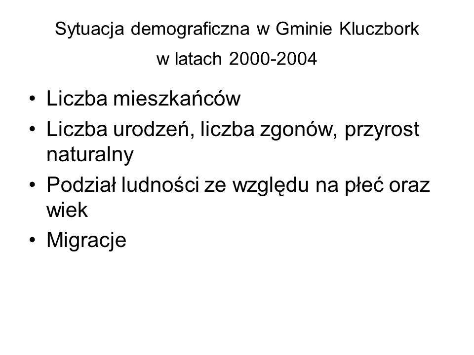 Sytuacja demograficzna w Gminie Kluczbork w latach 2000-2004 Liczba mieszkańców Liczba urodzeń, liczba zgonów, przyrost naturalny Podział ludności ze względu na płeć oraz wiek Migracje