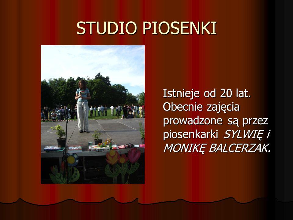 STUDIO PIOSENKI Istnieje od 20 lat. Obecnie zajęcia prowadzone są przez piosenkarki SYLWIĘ i MONIKĘ BALCERZAK.