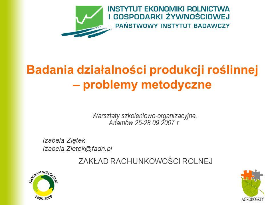 ZAKŁAD RACHUNKOWOŚCI ROLNEJ Badania działalności produkcji roślinnej – problemy metodyczne Warsztaty szkoleniowo-organizacyjne, Arłamów 25-28.09.2007