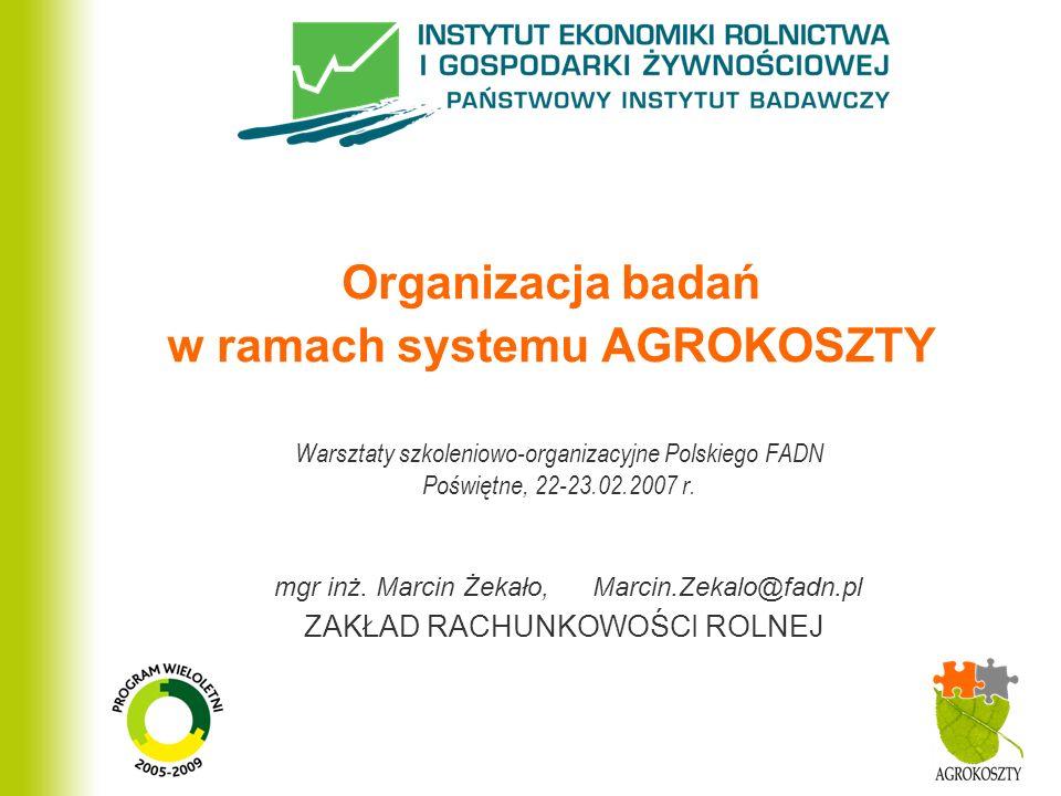 ZAKŁAD RACHUNKOWOŚCI ROLNEJ Organizacja badań w ramach systemu AGROKOSZTY Warsztaty szkoleniowo-organizacyjne Polskiego FADN Poświętne, 22-23.02.2007