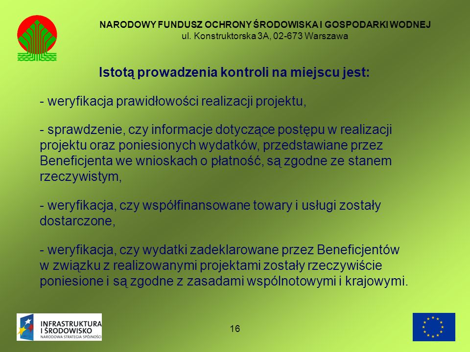 16 NARODOWY FUNDUSZ OCHRONY ŚRODOWISKA I GOSPODARKI WODNEJ ul. Konstruktorska 3A, 02-673 Warszawa Istotą prowadzenia kontroli na miejscu jest: - weryf