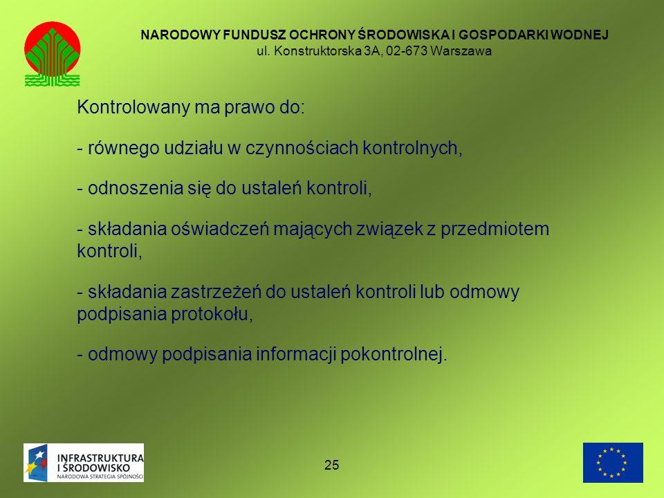25 NARODOWY FUNDUSZ OCHRONY ŚRODOWISKA I GOSPODARKI WODNEJ ul. Konstruktorska 3A, 02-673 Warszawa Kontrolowany ma prawo do: - równego udziału w czynno