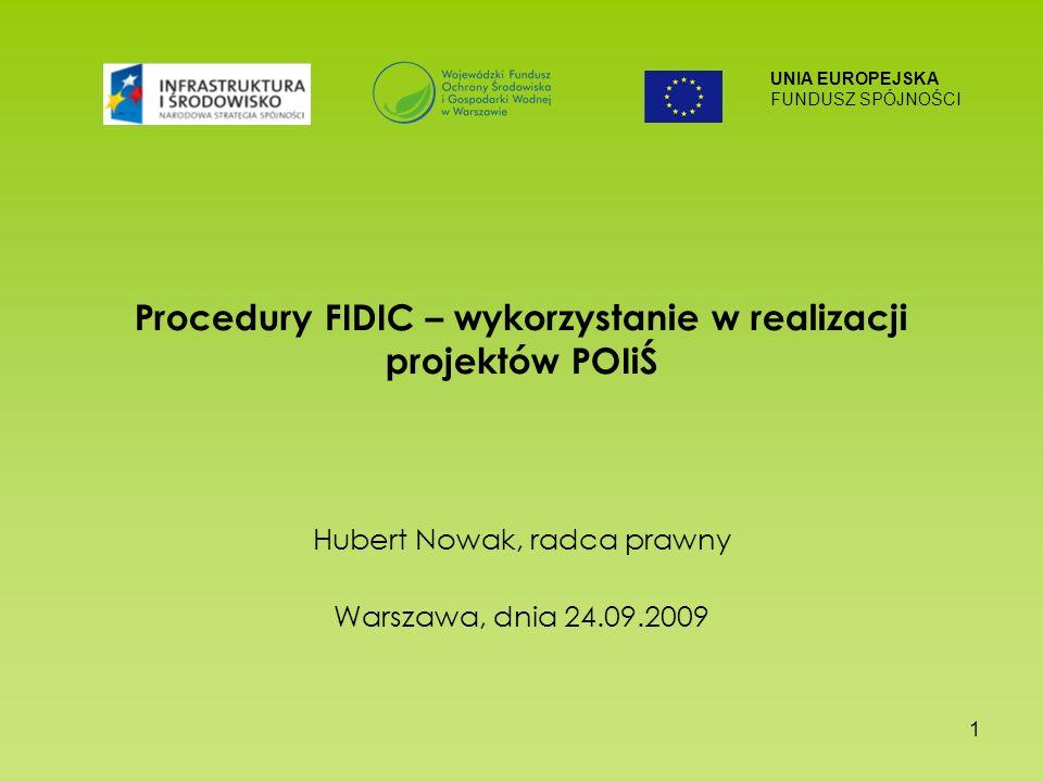 UNIA EUROPEJSKA FUNDUSZ SPÓJNOŚCI 1 Procedury FIDIC – wykorzystanie w realizacji projektów POIiŚ Hubert Nowak, radca prawny Warszawa, dnia 24.09.2009