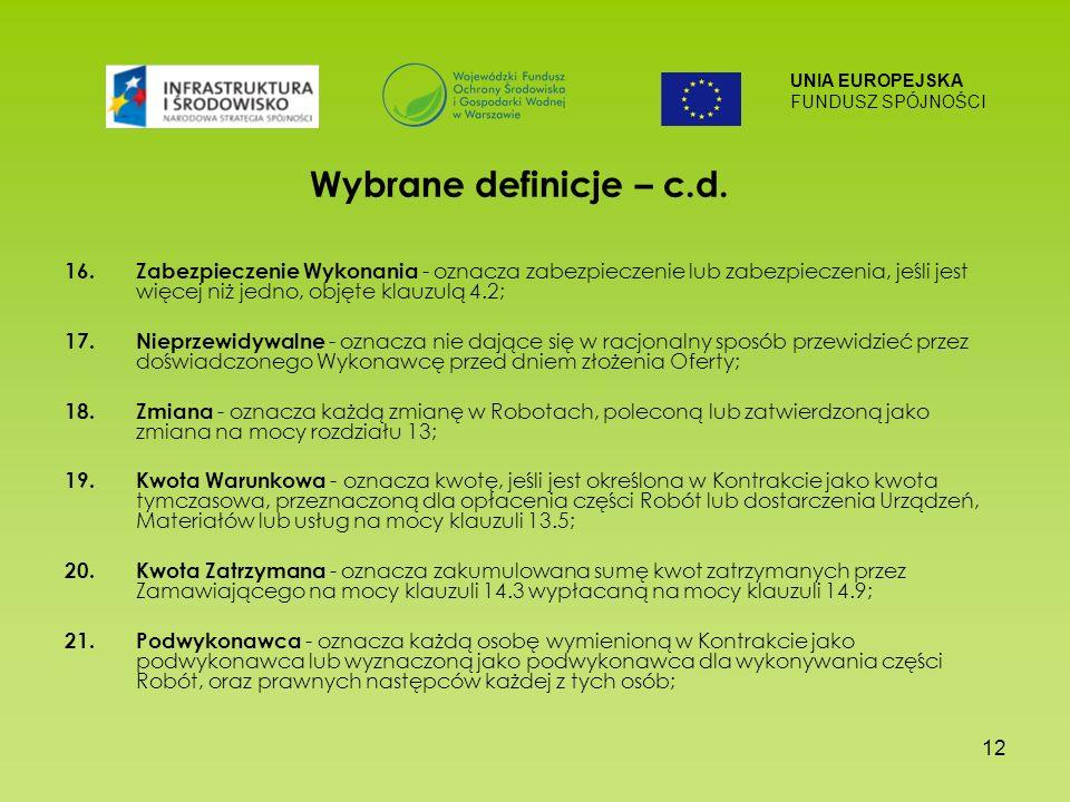 UNIA EUROPEJSKA FUNDUSZ SPÓJNOŚCI 12 Wybrane definicje – c.d. 16. Zabezpieczenie Wykonania - oznacza zabezpieczenie lub zabezpieczenia, jeśli jest wię