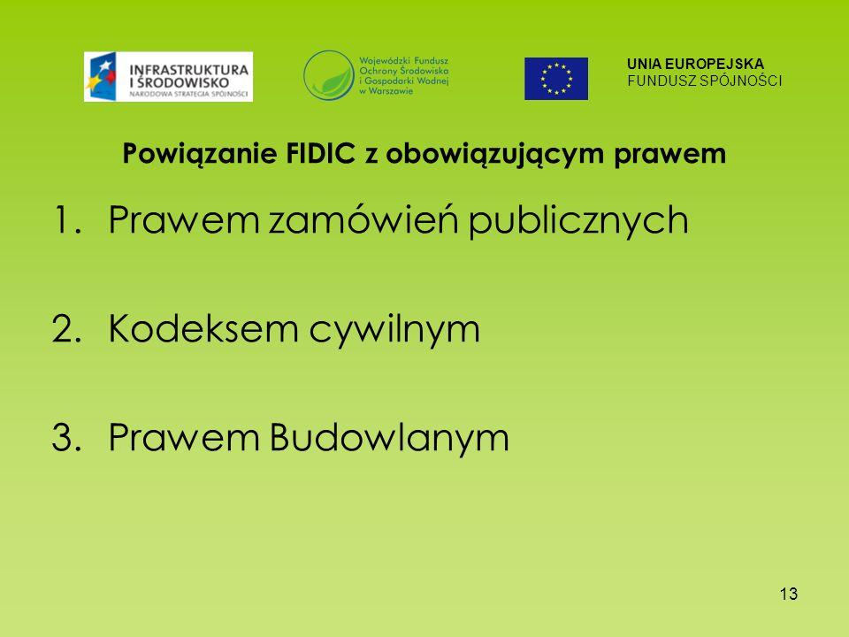 UNIA EUROPEJSKA FUNDUSZ SPÓJNOŚCI 13 Powiązanie FIDIC z obowiązującym prawem 1.Prawem zamówień publicznych 2.Kodeksem cywilnym 3.Prawem Budowlanym