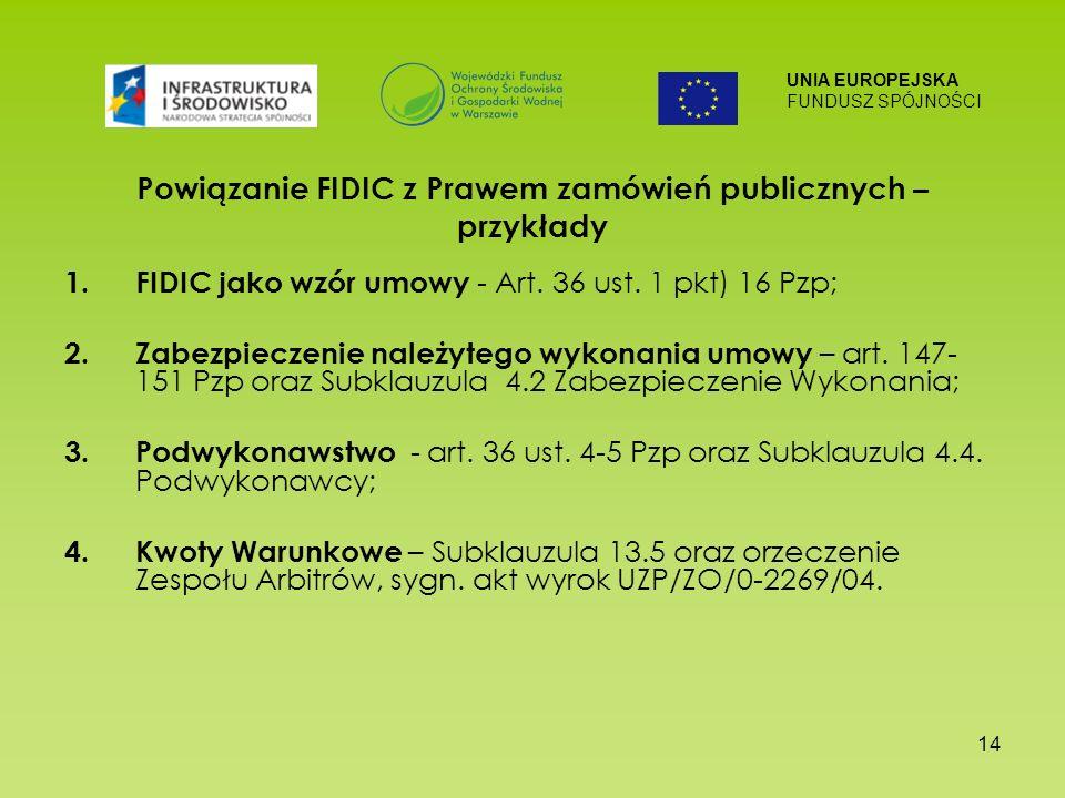 UNIA EUROPEJSKA FUNDUSZ SPÓJNOŚCI 14 Powiązanie FIDIC z Prawem zamówień publicznych – przykłady 1.FIDIC jako wzór umowy - Art. 36 ust. 1 pkt) 16 Pzp;