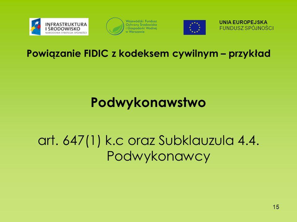 UNIA EUROPEJSKA FUNDUSZ SPÓJNOŚCI 15 Powiązanie FIDIC z kodeksem cywilnym – przykład Podwykonawstwo art. 647(1) k.c oraz Subklauzula 4.4. Podwykonawcy