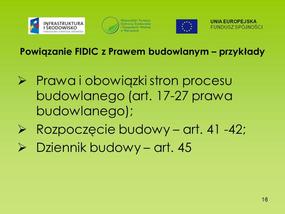 UNIA EUROPEJSKA FUNDUSZ SPÓJNOŚCI 16 Powiązanie FIDIC z Prawem budowlanym – przykłady Prawa i obowiązki stron procesu budowlanego (art. 17-27 prawa bu