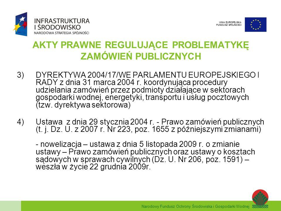 Narodowy Fundusz Ochrony Środowiska i Gospodarki Wodnej UNIA EUROPEJSKA FUNDUSZ SPÓJNOŚCI AKTY PRAWNE REGULUJĄCE PROBLEMATYKĘ ZAMÓWIEŃ PUBLICZNYCH - nowelizacja – ustawa z dnia 2 grudnia 2009r.