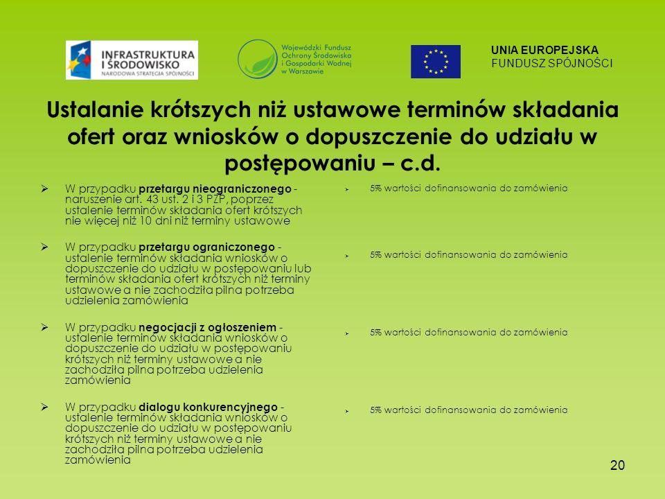 UNIA EUROPEJSKA FUNDUSZ SPÓJNOŚCI 20 Ustalanie krótszych niż ustawowe terminów składania ofert oraz wniosków o dopuszczenie do udziału w postępowaniu – c.d.