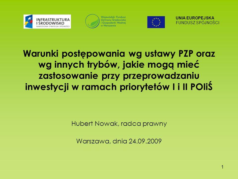 UNIA EUROPEJSKA FUNDUSZ SPÓJNOŚCI 1 Warunki postępowania wg ustawy PZP oraz wg innych trybów, jakie mogą mieć zastosowanie przy przeprowadzaniu inwestycji w ramach priorytetów I i II POIiŚ Hubert Nowak, radca prawny Warszawa, dnia 24.09.2009