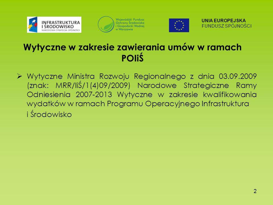 UNIA EUROPEJSKA FUNDUSZ SPÓJNOŚCI 2 Wytyczne w zakresie zawierania umów w ramach POIiŚ Wytyczne Ministra Rozwoju Regionalnego z dnia 03.09.2009 (znak: MRR/IiŚ/1(4)09/2009) Narodowe Strategiczne Ramy Odniesienia 2007-2013 Wytyczne w zakresie kwalifikowania wydatków w ramach Programu Operacyjnego Infrastruktura i Środowisko