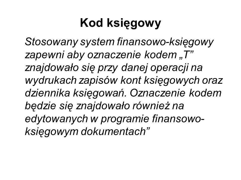 Kod księgowy Stosowany system finansowo-księgowy zapewni aby oznaczenie kodem T znajdowało się przy danej operacji na wydrukach zapisów kont księgowyc