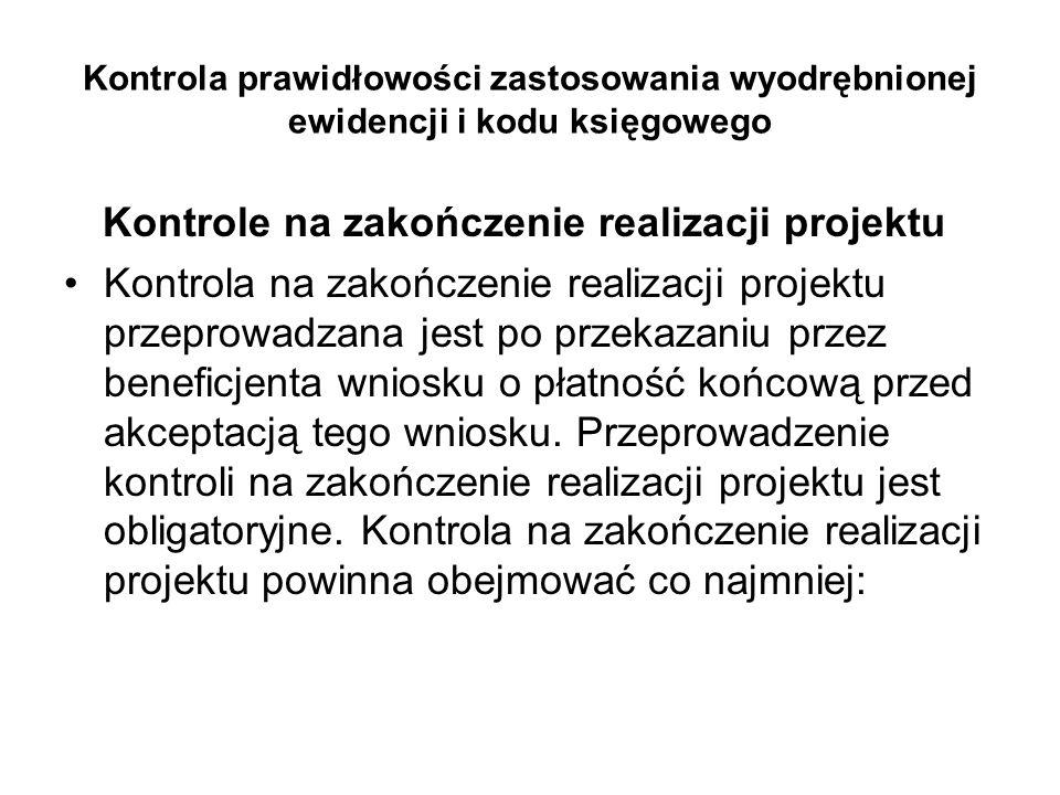 Kontrola prawidłowości zastosowania wyodrębnionej ewidencji i kodu księgowego Kontrole na zakończenie realizacji projektu Kontrola na zakończenie real